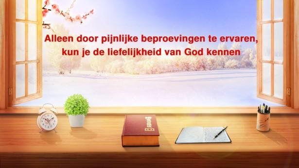 Alleen door pijnlijke beproevingen te ervaren, kun je de liefelijkheid van God kennen