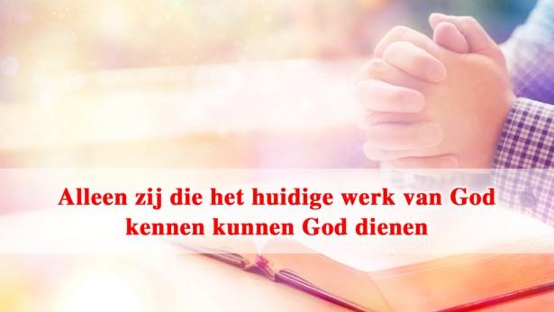 Alleen zij die het huidige werk van God kennen kunnen God dienen